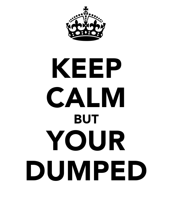 KEEP CALM BUT YOUR DUMPED