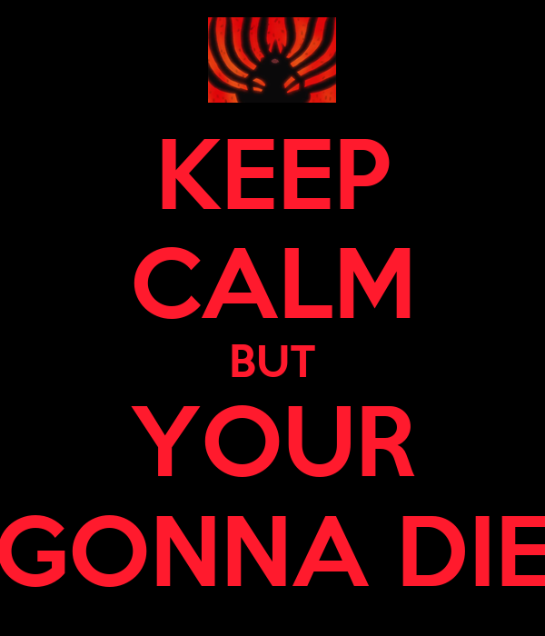 KEEP CALM BUT YOUR GONNA DIE