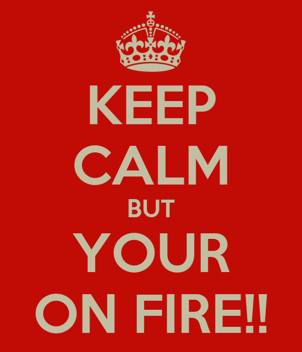 KEEP CALM BUT YOUR ON FIRE!!