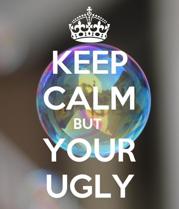 KEEP CALM BUT  YOUR UGLY