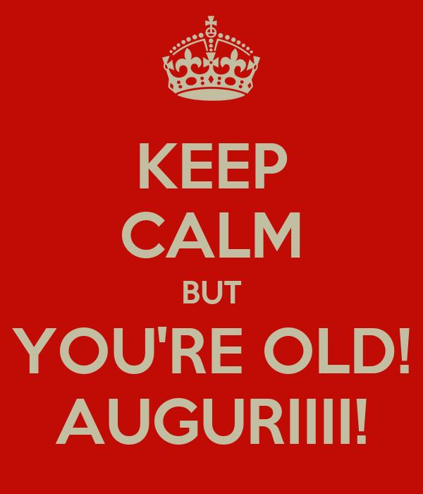 KEEP CALM BUT YOU'RE OLD! AUGURIIII!