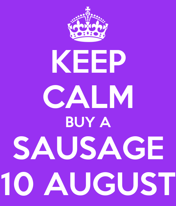 KEEP CALM BUY A SAUSAGE 10 AUGUST