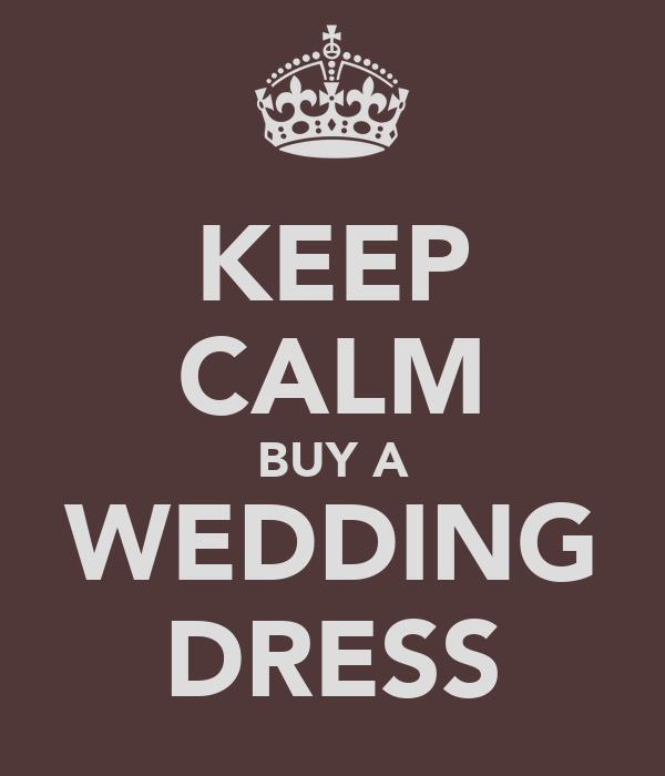 KEEP CALM BUY A WEDDING DRESS
