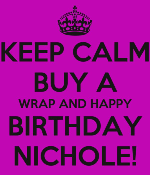 KEEP CALM BUY A WRAP AND HAPPY BIRTHDAY NICHOLE!