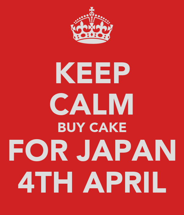 KEEP CALM BUY CAKE FOR JAPAN 4TH APRIL