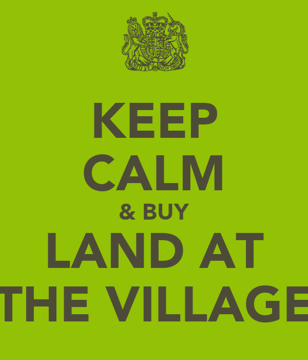 KEEP CALM & BUY LAND AT THE VILLAGE