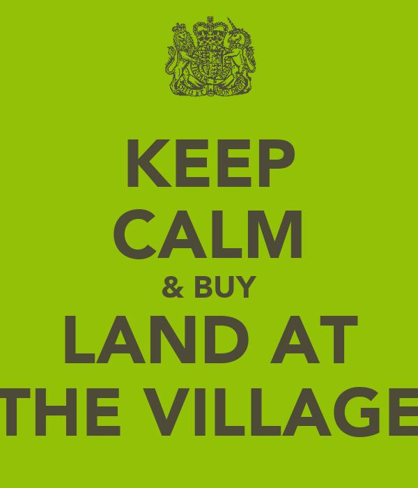 KEEP CALM & BUY LAND AT THE VILLAGE