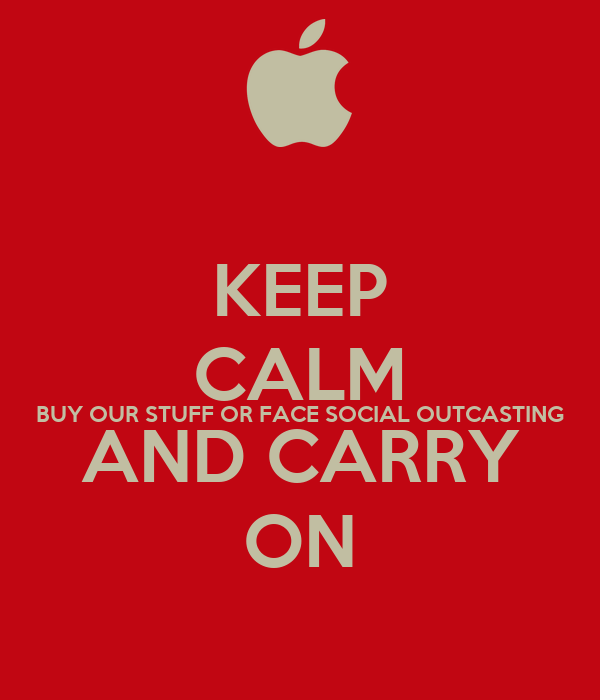 KEEP CALM BUY OUR STUFF OR FACE SOCIAL OUTCASTING AND CARRY ON