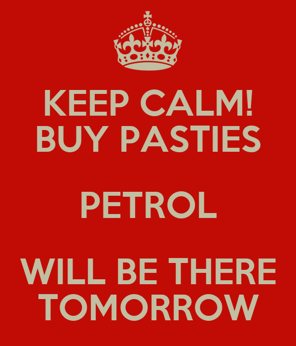 KEEP CALM! BUY PASTIES PETROL WILL BE THERE TOMORROW
