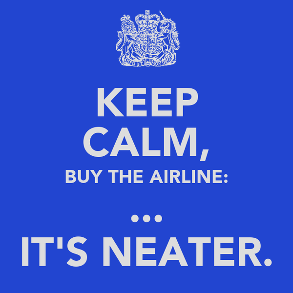 KEEP CALM, BUY THE AIRLINE: ... IT'S NEATER.
