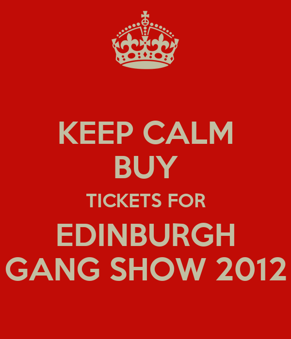 KEEP CALM BUY TICKETS FOR EDINBURGH GANG SHOW 2012