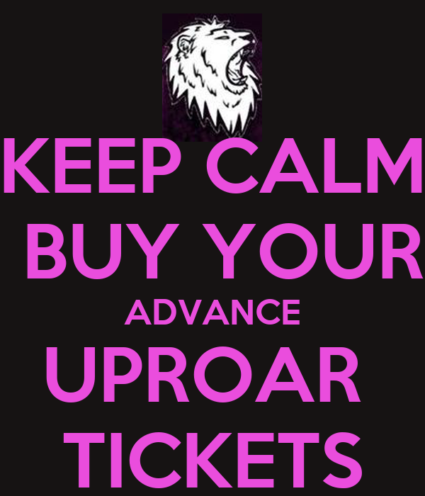 KEEP CALM  BUY YOUR ADVANCE UPROAR  TICKETS