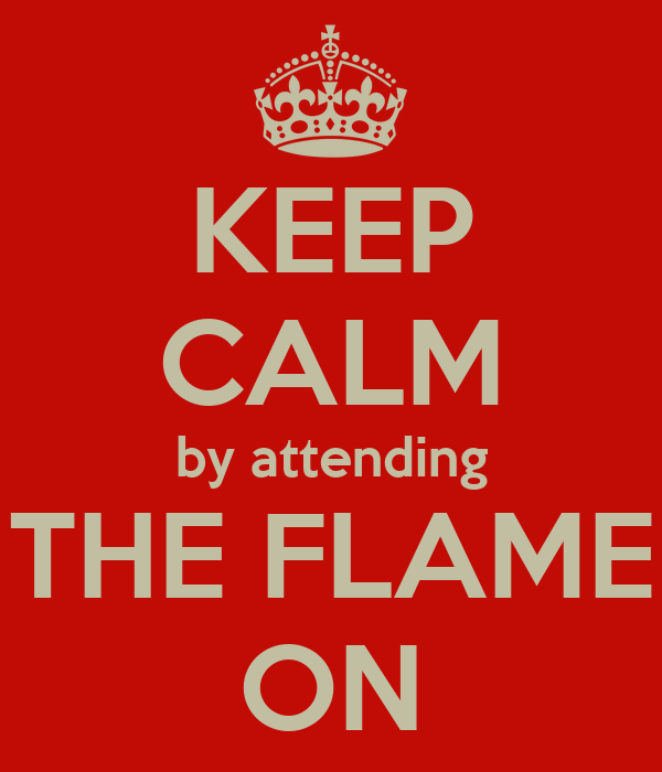 KEEP CALM by attending THE FLAME ON