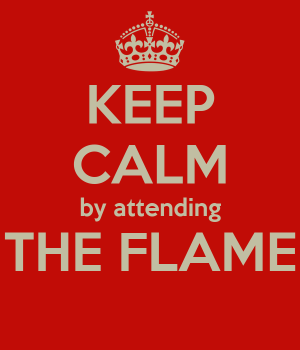 KEEP CALM by attending THE FLAME