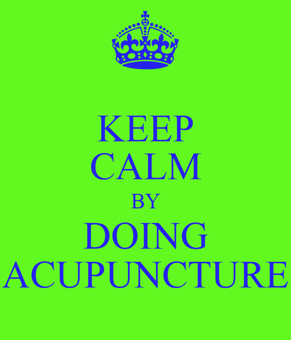 KEEP CALM BY DOING ACUPUNCTURE
