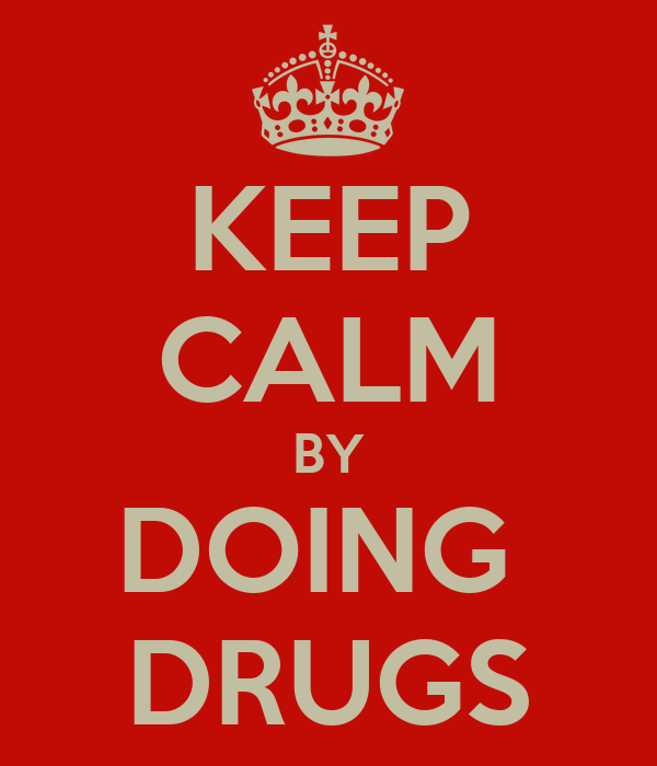 KEEP CALM BY DOING  DRUGS