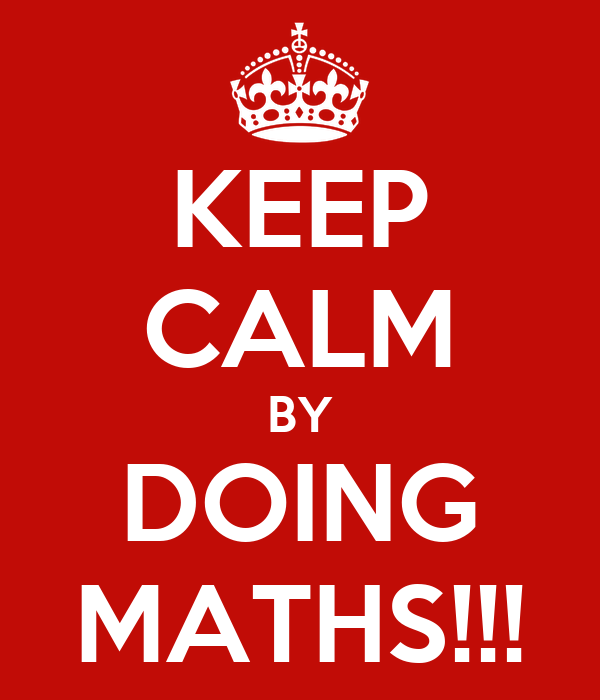 KEEP CALM BY DOING MATHS!!!