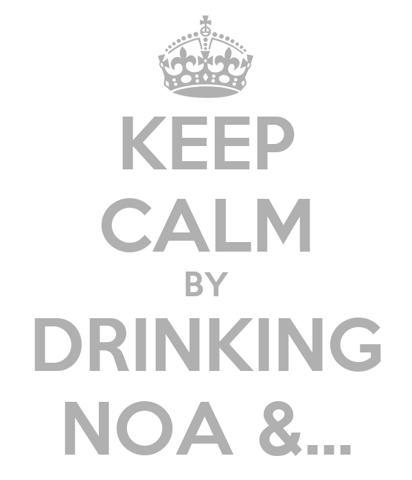 KEEP CALM BY DRINKING NOA &...