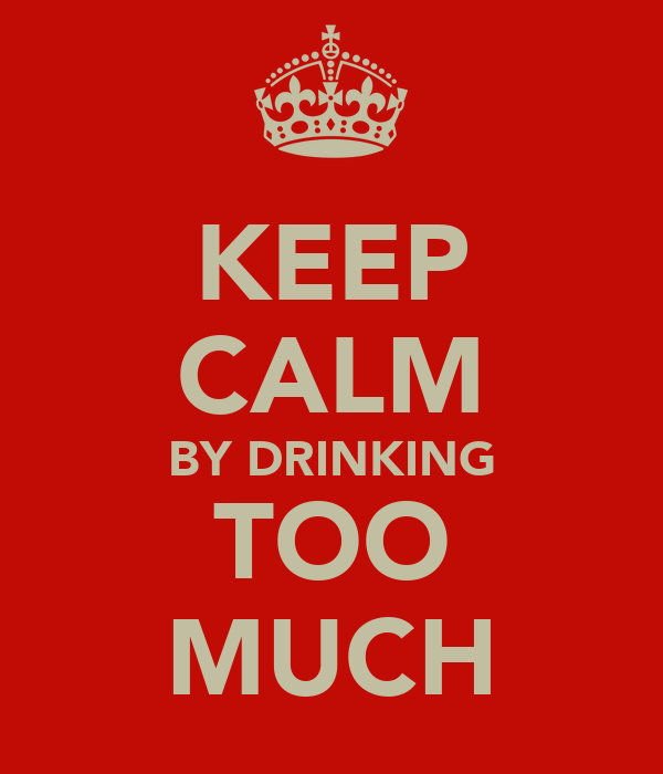 KEEP CALM BY DRINKING TOO MUCH
