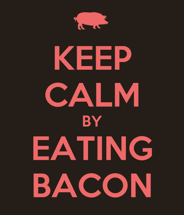 KEEP CALM BY EATING BACON
