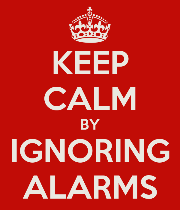 KEEP CALM BY IGNORING ALARMS