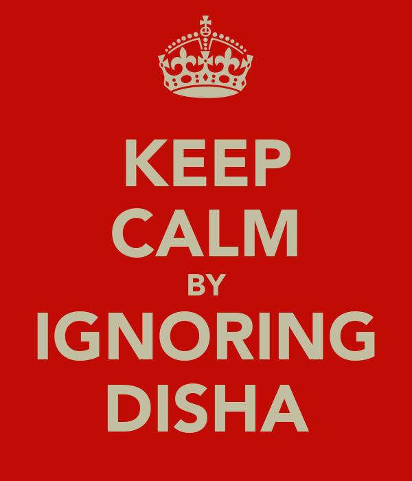 KEEP CALM BY IGNORING DISHA