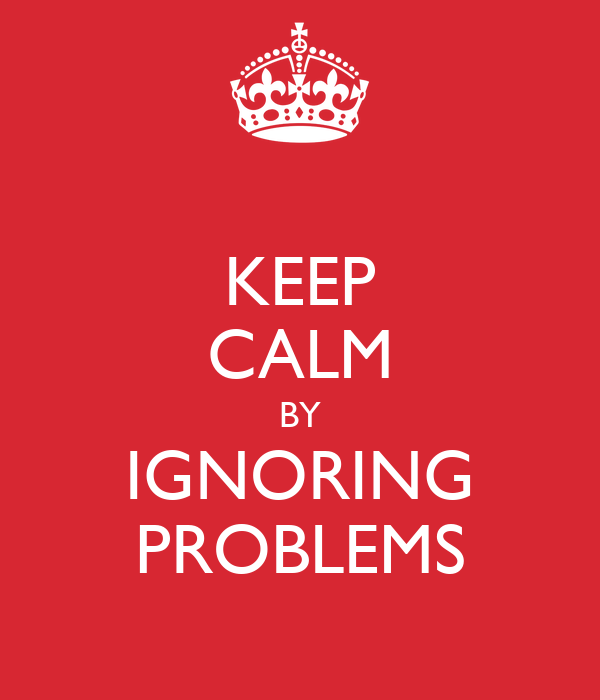 KEEP CALM BY IGNORING PROBLEMS