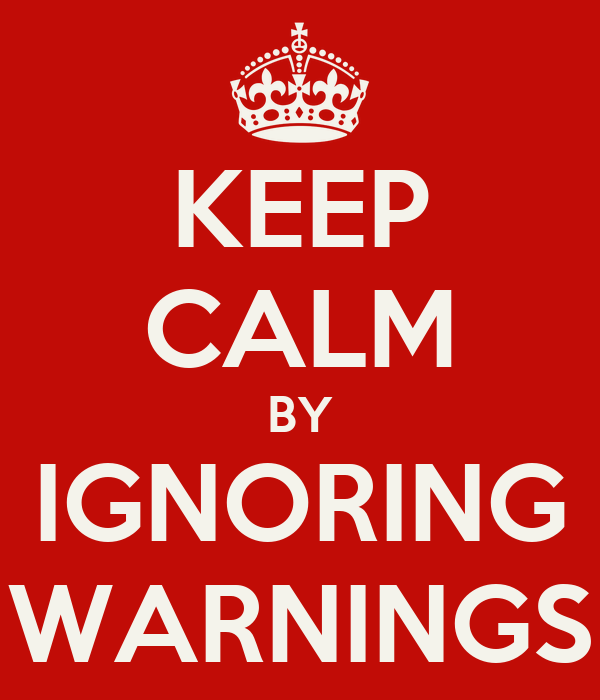 KEEP CALM BY IGNORING WARNINGS