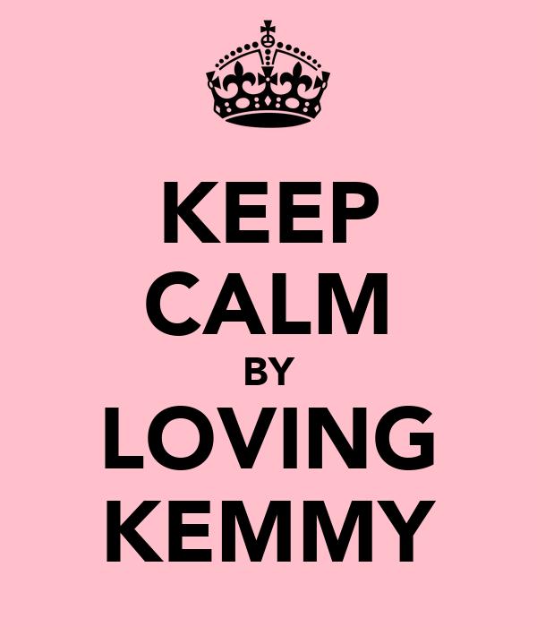 KEEP CALM BY LOVING KEMMY