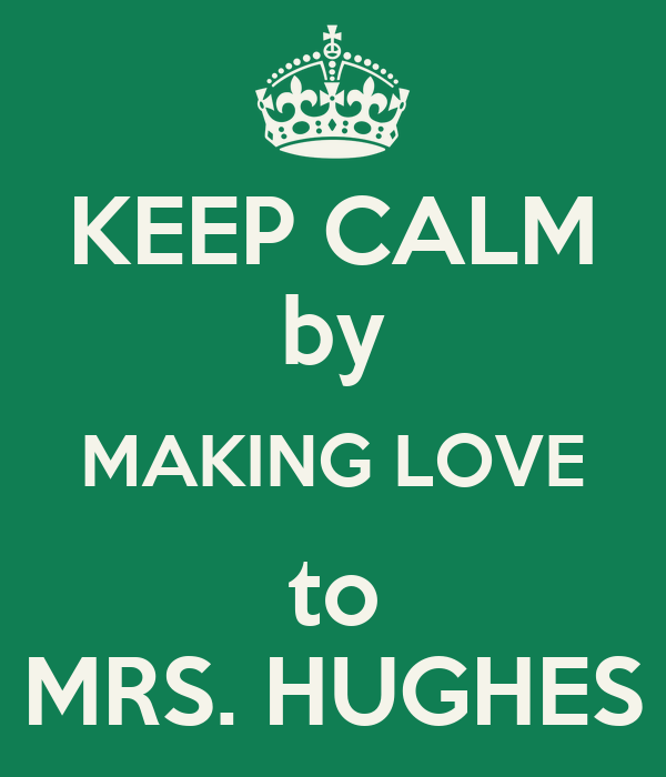 KEEP CALM by MAKING LOVE to MRS. HUGHES