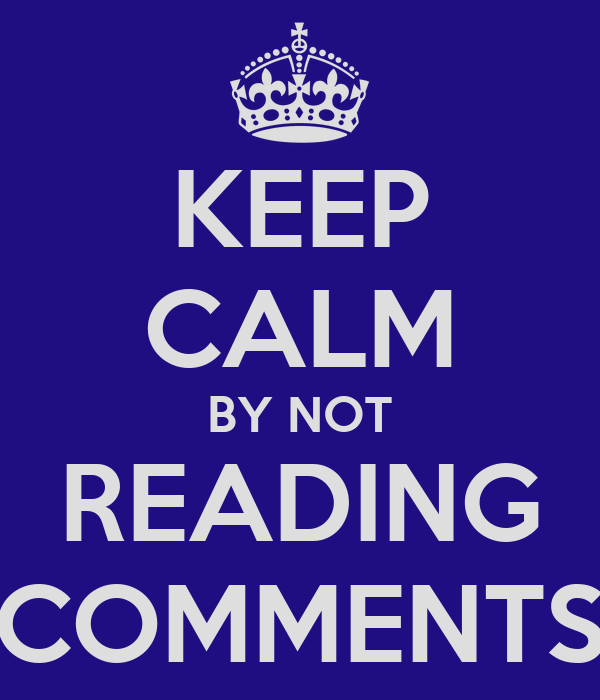 KEEP CALM BY NOT READING COMMENTS