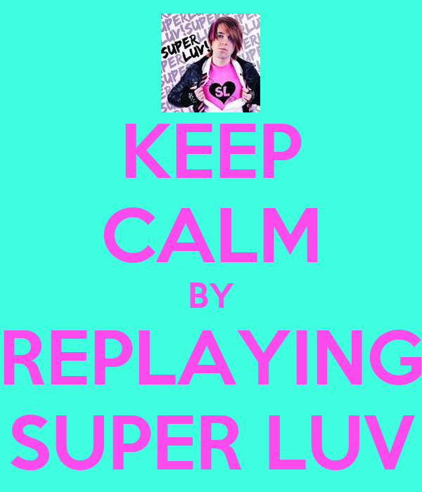 KEEP CALM BY REPLAYING SUPER LUV