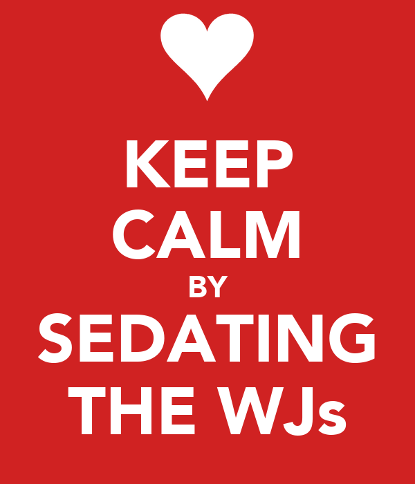 KEEP CALM BY SEDATING THE WJs
