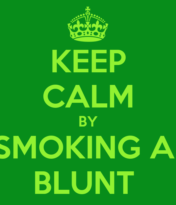 KEEP CALM BY SMOKING A  BLUNT