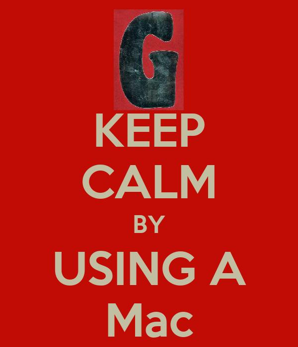KEEP CALM BY USING A Mac