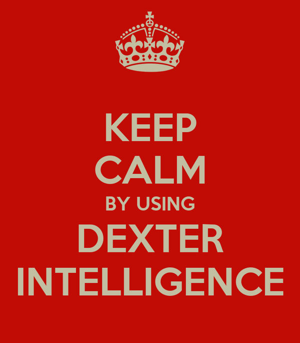 KEEP CALM BY USING DEXTER INTELLIGENCE