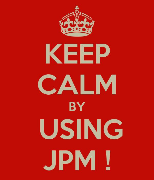 KEEP CALM BY  USING JPM !