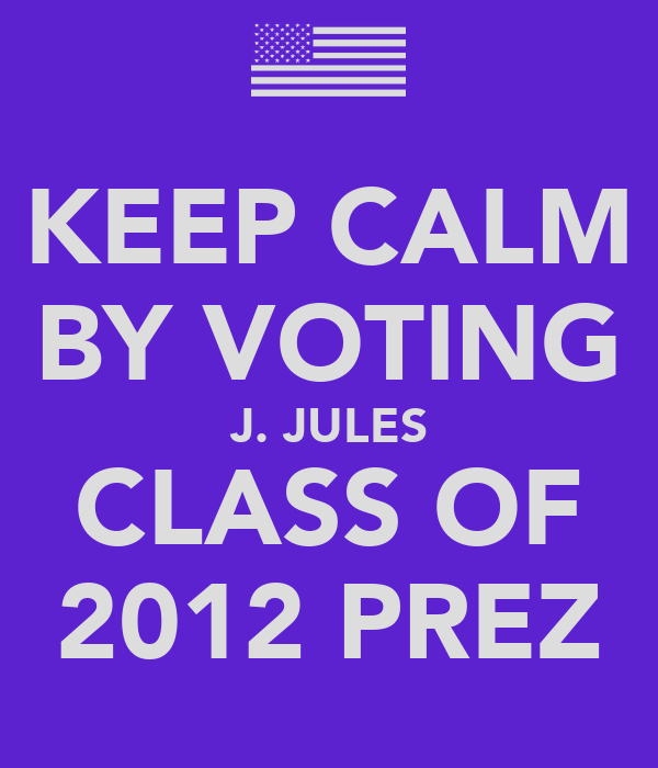 KEEP CALM BY VOTING J. JULES CLASS OF 2012 PREZ