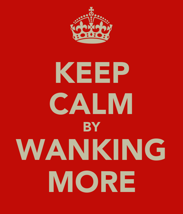 KEEP CALM BY WANKING MORE