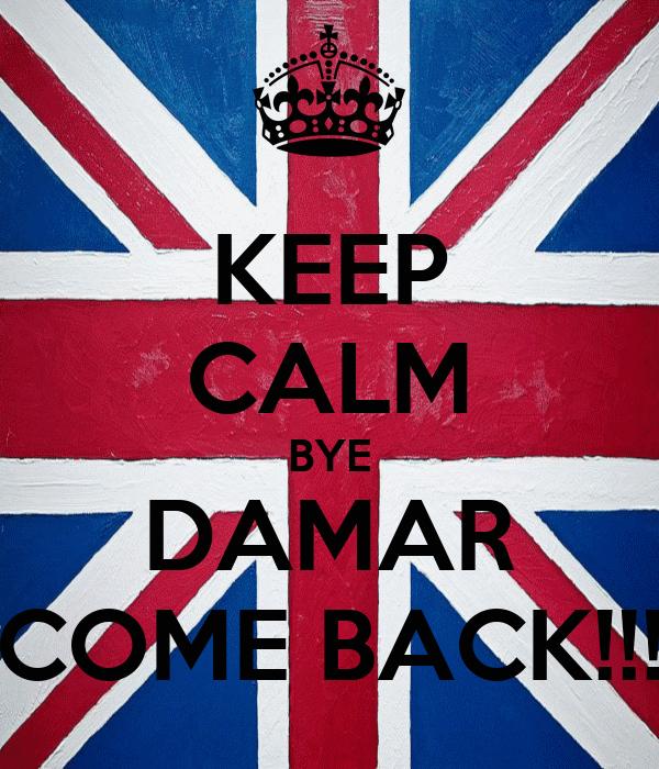 KEEP CALM BYE DAMAR COME BACK!!!
