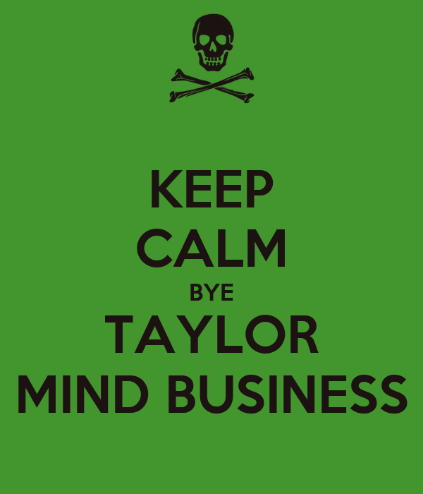 KEEP CALM BYE TAYLOR MIND BUSINESS