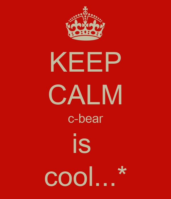 KEEP CALM c-bear is  cool...*