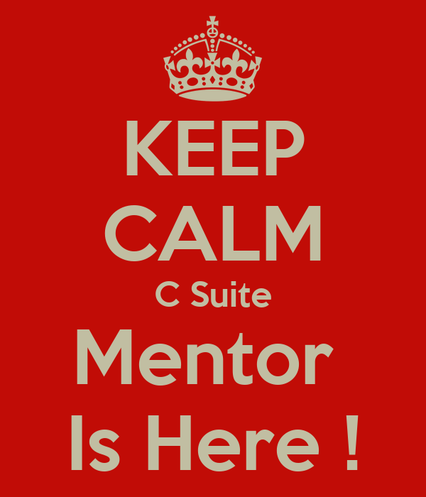 KEEP CALM C Suite Mentor  Is Here !