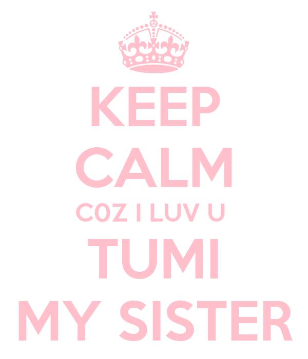KEEP CALM C0Z I LUV U  TUMI MY SISTER