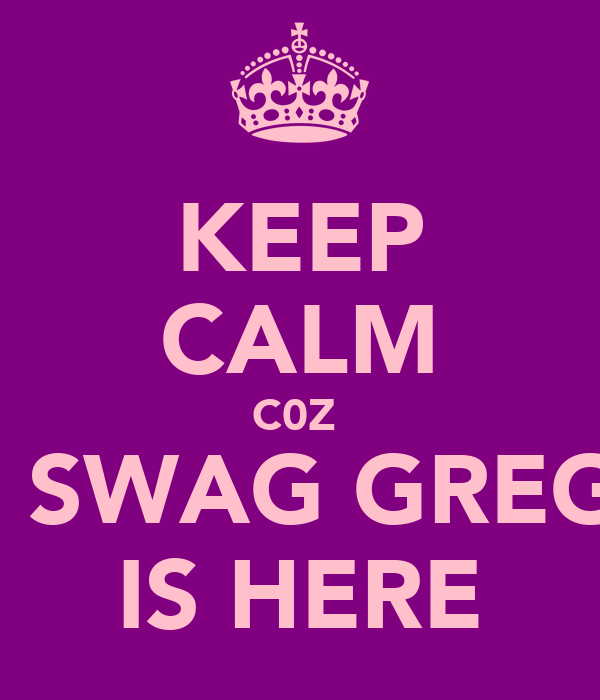 KEEP CALM C0Z  LIL SWAG GREGO  IS HERE