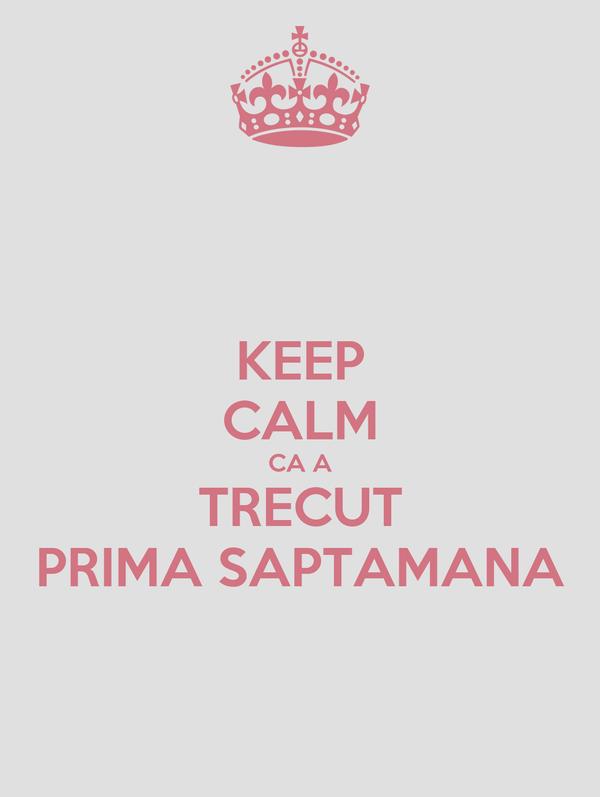 KEEP CALM CA A TRECUT PRIMA SAPTAMANA