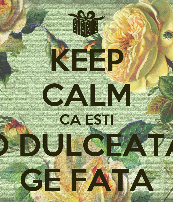 KEEP CALM CA ESTI O DULCEATA GE FATA