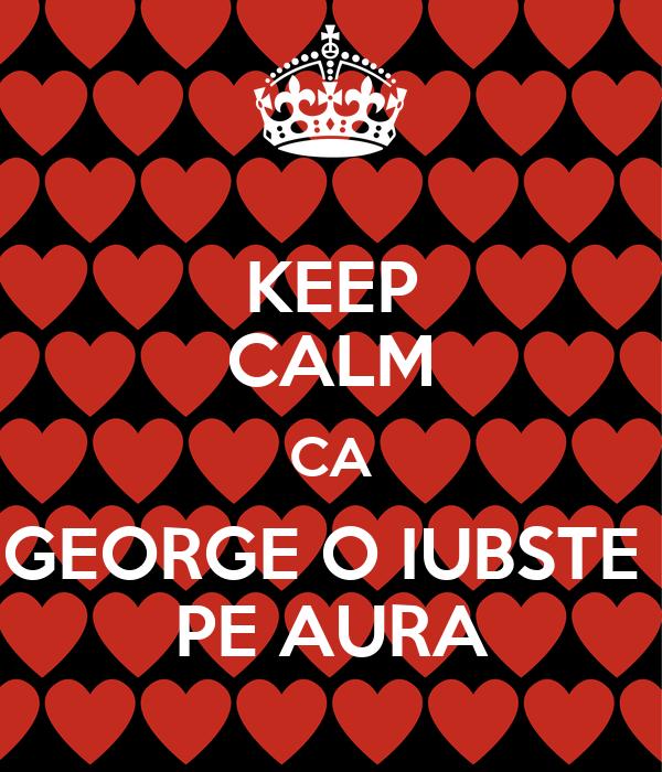 KEEP CALM CA GEORGE O IUBSTE  PE AURA