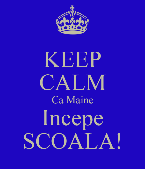 KEEP CALM Ca Maine Incepe SCOALA!