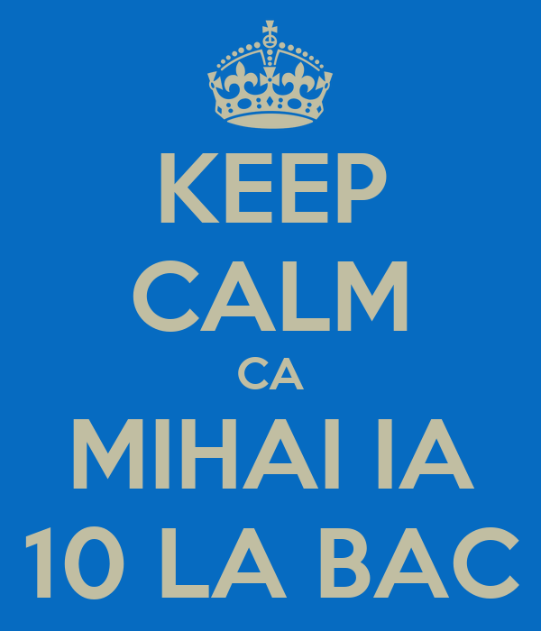 KEEP CALM CA MIHAI IA 10 LA BAC